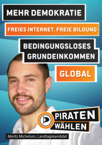 Mehr Demokratie. Freies Internet, freie Bildung. Bedingungsloses Grundeinkommen (BGE). Global. => Piraten wählen! Moritz Michelson, Landtagskandidat. (Piraten-Plakat Landtagswahl 2013)